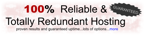100%  Reliable &  Totally Redundant Hosting proven results and guaranteed uptime...lots of options...more GUARANTEED